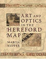 Kupfer, M: Art and Optics in the Hereford Map: An English Mappa Mundi, C. 1300