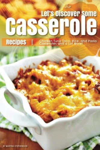Let's Discover Some Casserole Recipes: Chicken Tuna Taco, Rice, and Pasta Casseroles and a Lot More! by Martha Stephenson