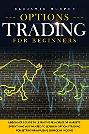 Options Trading For Beginners: A Beginner's Guide To Learn The Principles Of Markets. Everything You Wante