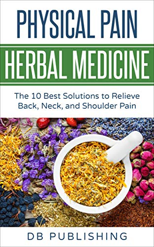 Physical Pain Herbal Medicine: The 10 Best Solutions to Relieve Back,...