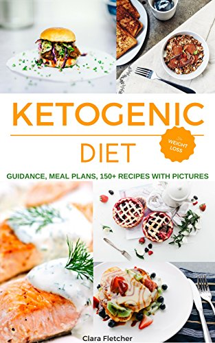 Ketogenic Diet Weight Loss Recipes (150+), Meal Plans (for 12 Weeks), Guidance; The Most Complete Keto Diet & Cookbook by Clara Fletcher