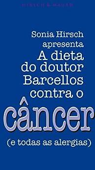 A dieta do dr. Barcellos contra o câncer e todas as alergias por [Hirsch, Sonia, Raul Barcellos]