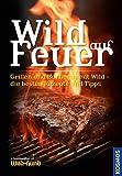 """Wild auf Feuer (WuH-SH): Der Grill- und Barbecue-Führer fürs """"wilde"""" Grillen"""