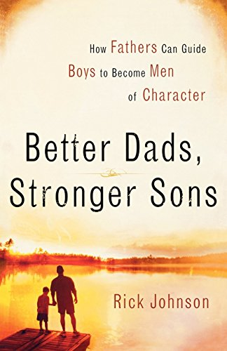 Better Dads, Stronger Sons: How Fathers Can Guide Boys to Become Men of Character by Rick Johnson (1-May-2006) Paperback