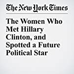 The Women Who Met Hillary Clinton, and Spotted a Future Political Star | Susan Dominus