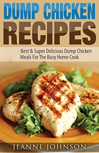 Dump Chicken Recipes: Best & Super Delicious Dump Chicken Meals For The Busy Home Cook (Dump Dinners Cookbook)