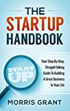 The Startup Handbook: Your Step-By-Step, Straight-Talking Guide To Building A Great Business In Your Life