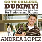 Go To College Dummy!: What You Need To Know About College Today For Students and Parents | Andrea Lopez