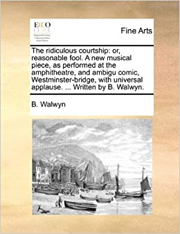The ridiculous courtship: or, reasonable fool. A new musical piece, as performed at the amphitheatre, and ambigu comic, Westminster-bridge, with universal applause. ... Written by B. Walwyn.