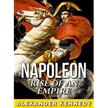 Napoleon: Rise of an Empire (The True Story of Napoleon Bonaparte) (Historical Biographies of Famous People)