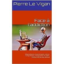 Face à l'addiction: Dépendances, toxicomanies, alcool, compulsions. Comprendre et aider. Préface de Nicolas Bonnal (French Edition)