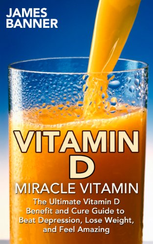 VITAMIN D: Miracle Vitamin: The Ultimate Vitamin D Benefit and Cure Guide to Beat Depression, Lose Weight, and Feel Amazing (Vitamin D3 - Everything you Need to Know about the Sunshine Vitamin)