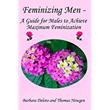 Feminizing Men - A Guide for Males to Achieve Maximum Feminization