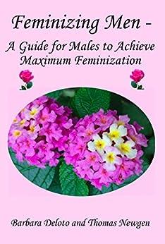 Feminizing Men - A Guide for Males to Achieve Maximum Feminization by [Deloto, Barbara, Newgen, Thomas]