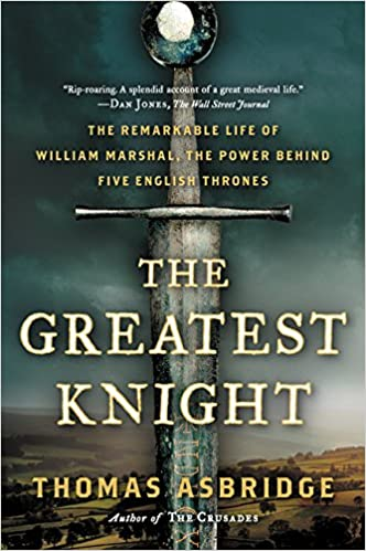 The Greatest Knight The Remarkable Life Of William Marshal The