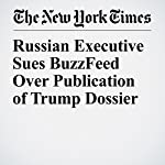 Russian Executive Sues BuzzFeed Over Publication of Trump Dossier | Eli Rosenberg