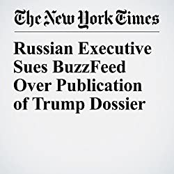 Russian Executive Sues BuzzFeed Over Publication of Trump Dossier