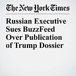Russian Executive Sues BuzzFeed Over Publication of Trump Dossier