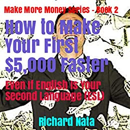 How to Make Your First $5,000 Faster Even If English Is Your Second Language (ESL) (Make More Money Series Book 2) by [Nata, Richard]
