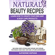 Natural Beauty Recipes: Learn How To Create Your Own Hair & Body Care Products Including; Body Lotions, Body Scrubs, Face Scrubs, Face Masks, Hand Care, ... Care Recipes, Natural Beauty Face Cream)