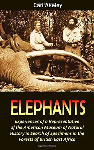 ELEPHANTS: Experiences of a Representative of the American Museum of Natural History in Search of Specimens in the Forests of British East Africa