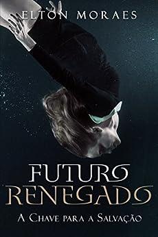A Chave para a Salvação (Futuro Renegado Livro 2) (Portuguese Edition) by [Moraes, Elton]