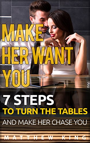 How to Make Her Want You: 7 Steps to Turn the Tables and Make Her Chase You