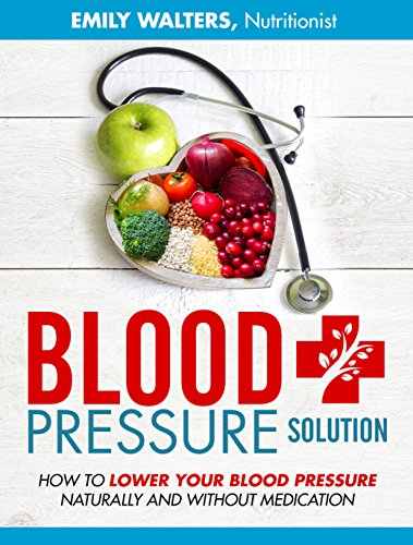 Blood Pressure Solution: How To Lower Your Blood Pressure Naturally And Without Medication