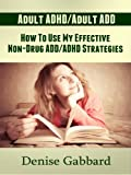 Adult ADHD and Adult ADD (Denise's Story): How To Use My Effective Non-Drug ADD/ADHD Strategies To Success