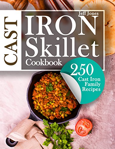 Cast Iron Skillet Cookbook: 250 Cast Iron Family Recipes by Jeff Jones