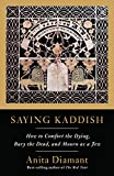 Saying Kaddish: How to Comfort the Dying, Bury the Dead, and Mourn as a Jew