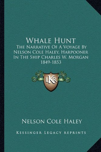 Whale Hunt  The Narrative Of A Voyage By Nelson Cole Haley  Harpooner In The Ship Charles W  Morgan 1849 1853