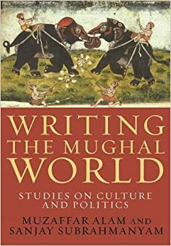 Book Writing the Mughal World: Studies on Culture and Politics by Muzaffar Alam (2011-08-30)