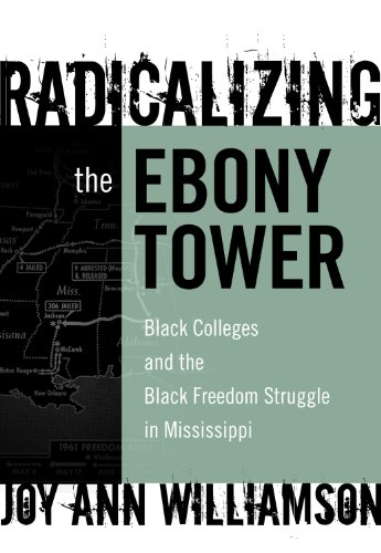Radicalizing the Ebony Tower: Black Colleges and the Black Freedom Struggle in Mississippi (Reflective History Series)