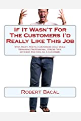 If It Wasn't For The Customers I'd Really Like This Job: Stop Angry, Hostile Customers COLD While Remaining Professional, Stress Free, Efficient and Cool As A Cucumber Kindle Edition