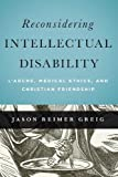 Reconsidering Intellectual Disability: L'Arche, Medical Ethics, and Christian Friendship (Moral Traditions)