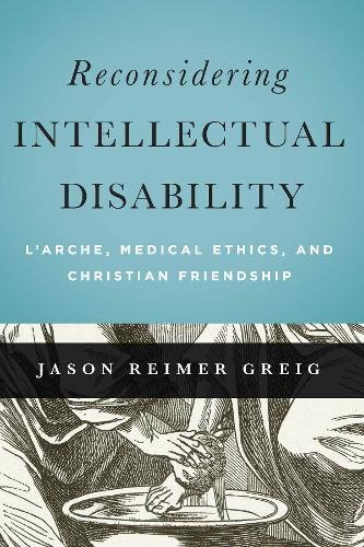 Reconsidering Intellectual Disability: L'Arche, Medical Ethics, and Christian Friendship (Moral Traditions) PDF