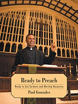 Ready to Preach : Ready to Use Sermons and Worship Resources by [Paul Gonzalez]