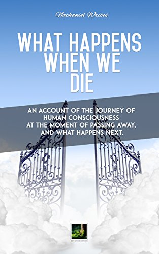 What happens when we die: An account of the journey of human consciousness at the moment of passing away, during the afterlife and reincarnation.