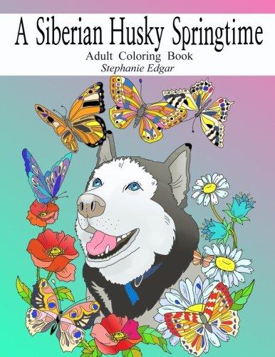 A Siberian Husky Springtime: Adult Coloring Book (Siberian Husky Collection) (Volume 3)