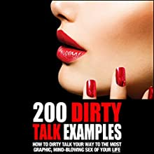 200 Dirty Talk Examples: How to Dirty Talk Your Way to the Most Graphic, Mind-Blowing Sex of Your Life Audiobook by Philip King Narrated by Angel Dumeaux
