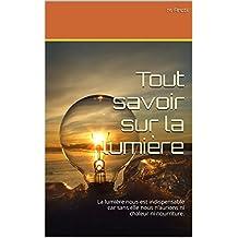 Tout savoir sur la lumière: La lumière nous est indispensable car sans elle nous n'aurions ni chaleur ni nourriture. (French Edition)