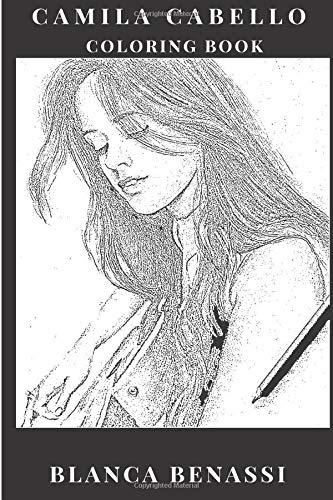 Camilla Cabello Coloring Book: X Factor Prodigy and Fifth Harmony Singer, Latina Culture Influenced and Cuba Inspired Adult...