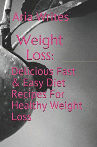 Weight Loss: Delicious Fast & Easy Diet Recipes For Healthy Weight Loss by Aria Writes
