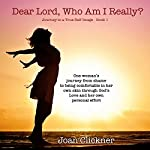 Dear Lord, Who Am I Really?: Journey to a True Self-Image, Volume 1 | Joan Clickner