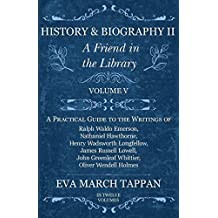 History and Biography II - A Friend in the Library - Volume V: A Practical Guide to the Writings of Ralph Waldo Emerson, Nathaniel Hawthorne, Henry Wadsworth ... Oliver Wendell Holmes - In Twelve Volumes