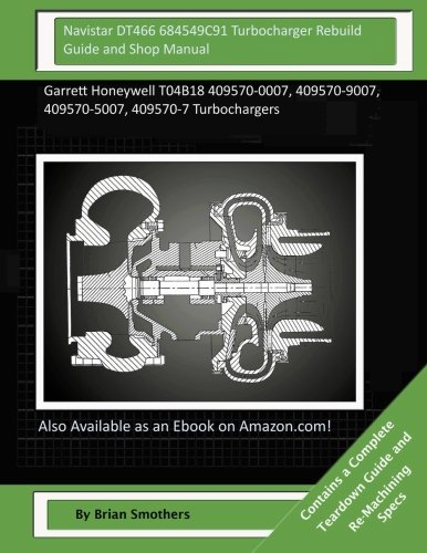 Navistar DT466 684549C91 Turbocharger Rebuild Guide and Shop Manual: Garrett Honeywell T04B18 409570-0007, 409570-9007, 409570-5007, 409570-7 Turbochargers
