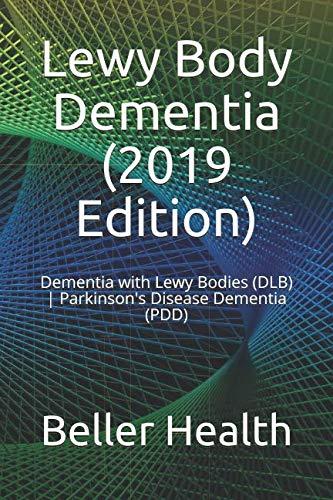 Lewy Body Dementia (2019 Edition): Dementia with Lewy Bodies (DLB) | Parkinson's Disease Dementia (PDD) (Dementia Symptoms, Causes, Diagnosis, Treatment, Stages & Pr)