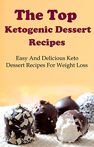 Ketogenic Dessert Recipes: The Top Ketogenic Dessert Recipes For Weight Loss (Ketogenic Diet Cookbook) by Terry Adams