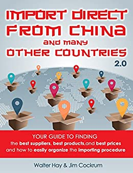 Import Direct From China and Many Other Countries: Your Guide To Finding The Best Suppliers, Best Products, and Best Prices And How To Easily Organize The Importing Procedure by [Hay, Walter, Cockrum, Jim]